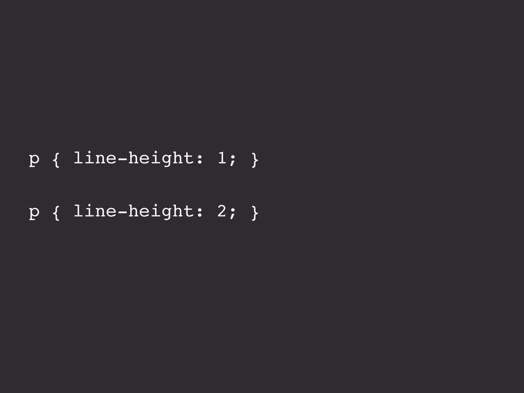 p { line-height: 1; } p { line-height: 2; }