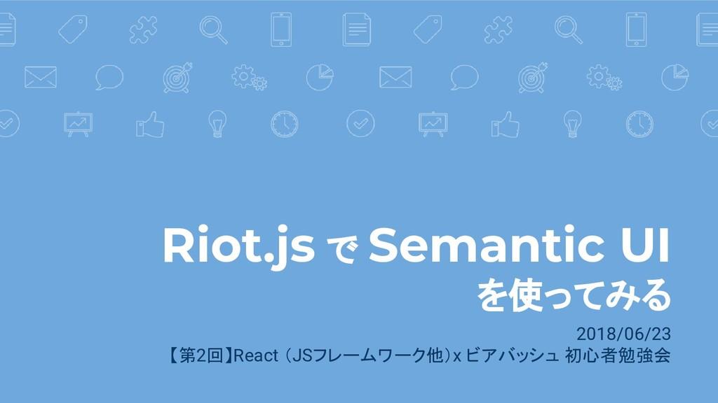Riot.js で Semantic UI を使ってみる 2018/06/23 【第2回】Re...