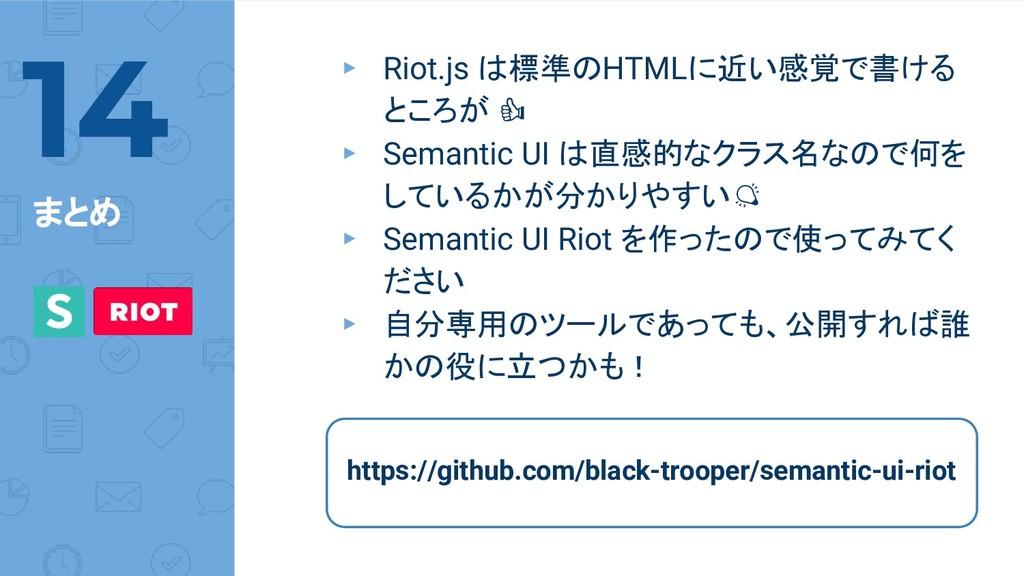 まとめ ▸ Riot.js は標準のHTMLに近い感覚で書ける ところが ▸ Semantic...