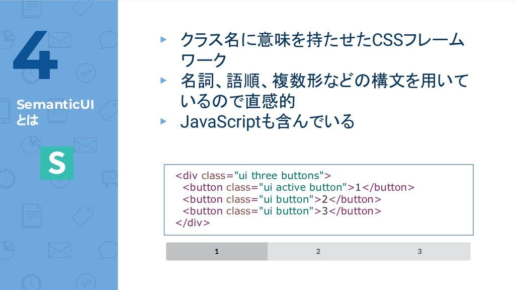 SemanticUI とは ▸ クラス名に意味を持たせたCSSフレーム ワーク ▸ 名詞、語順...