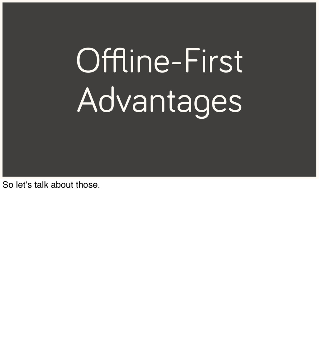 Offline-First Advantages So let's talk about thos...