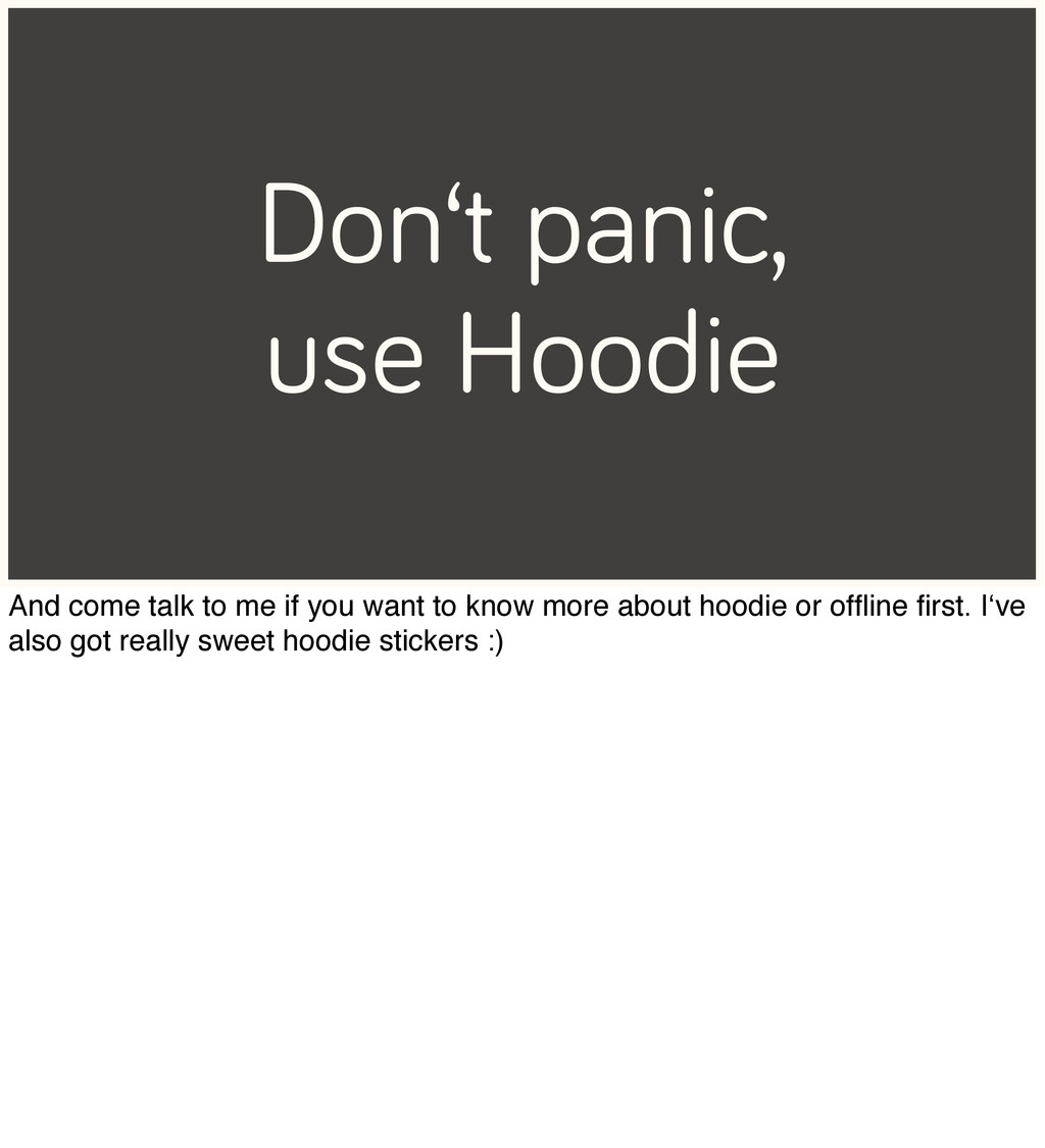 Don't panic, use Hoodie And come talk to me if ...