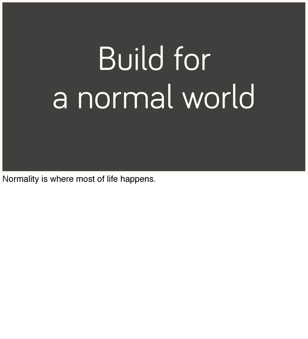 Build for a normal world Normality is where mos...
