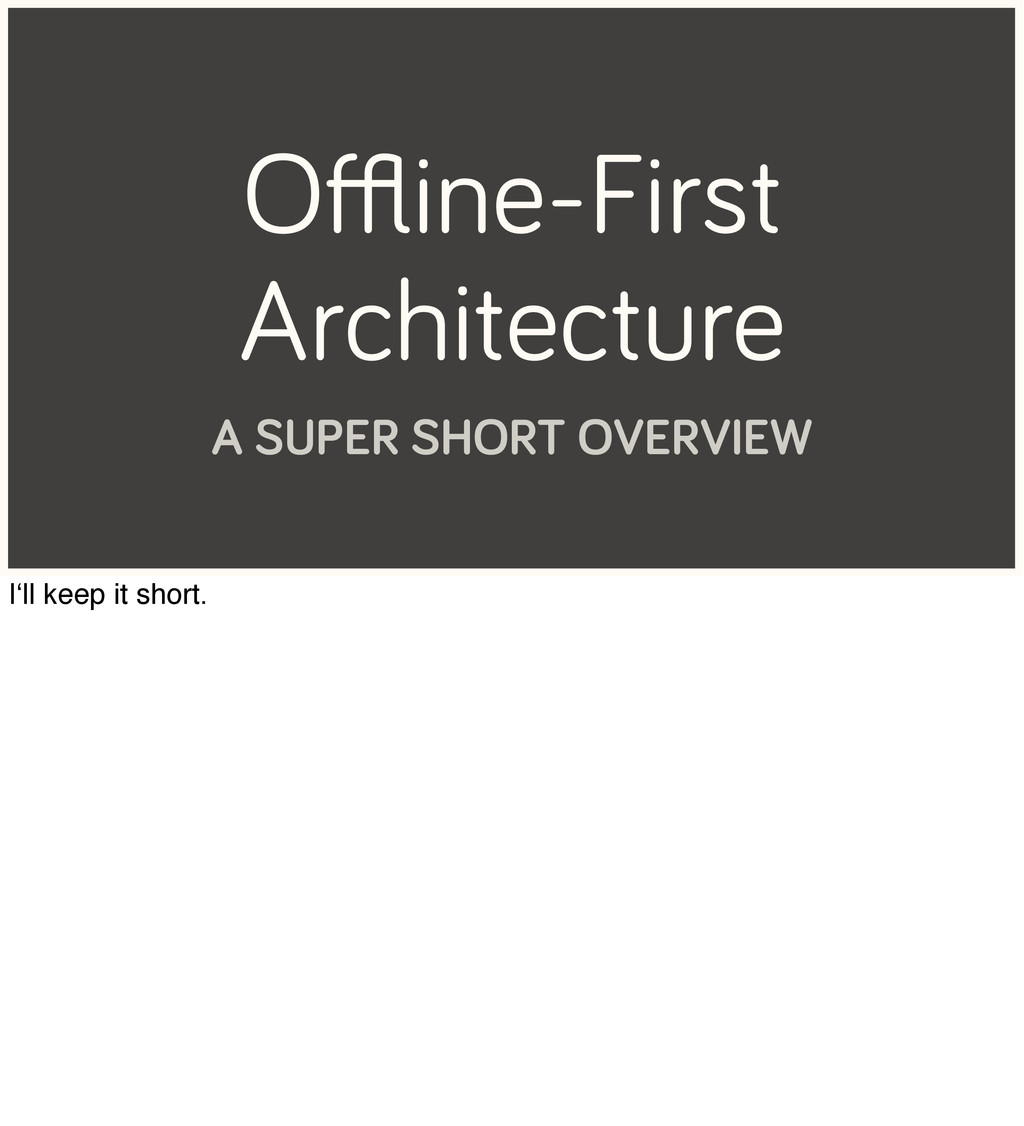 Offline-First Architecture A SUPER SHORT OVERVIEW...