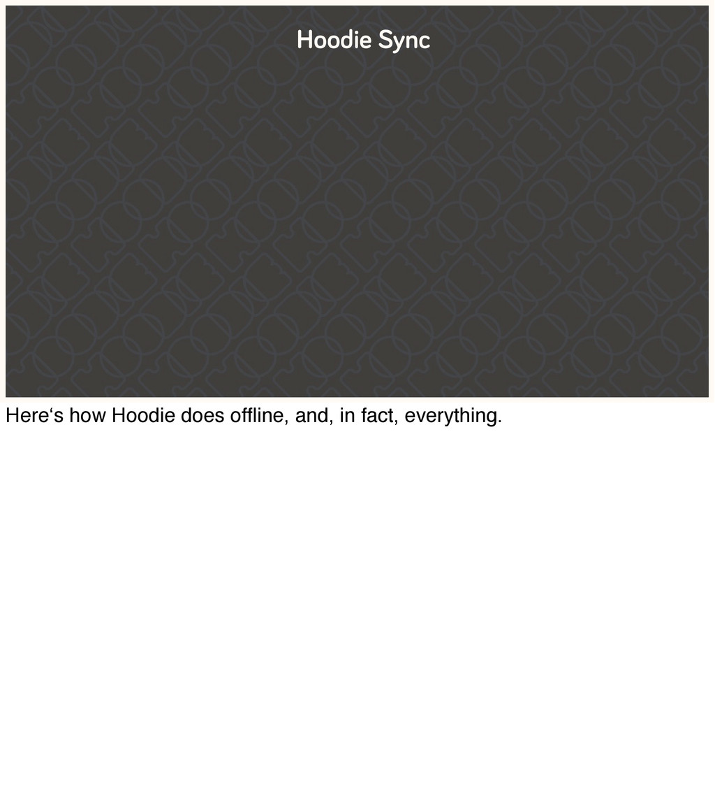 Hoodie Sync Here's how Hoodie does offline, and,...