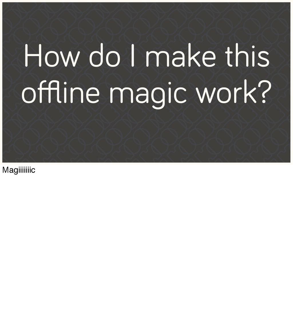 How do I make this offline magic work? Magiiiiiiic
