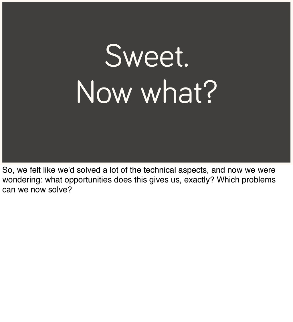 Sweet. Now what? So, we felt like we'd solved a...