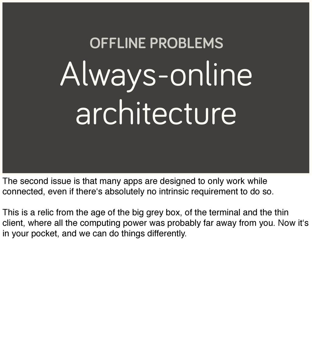 Always-online architecture OFFLINE PROBLEMS The...