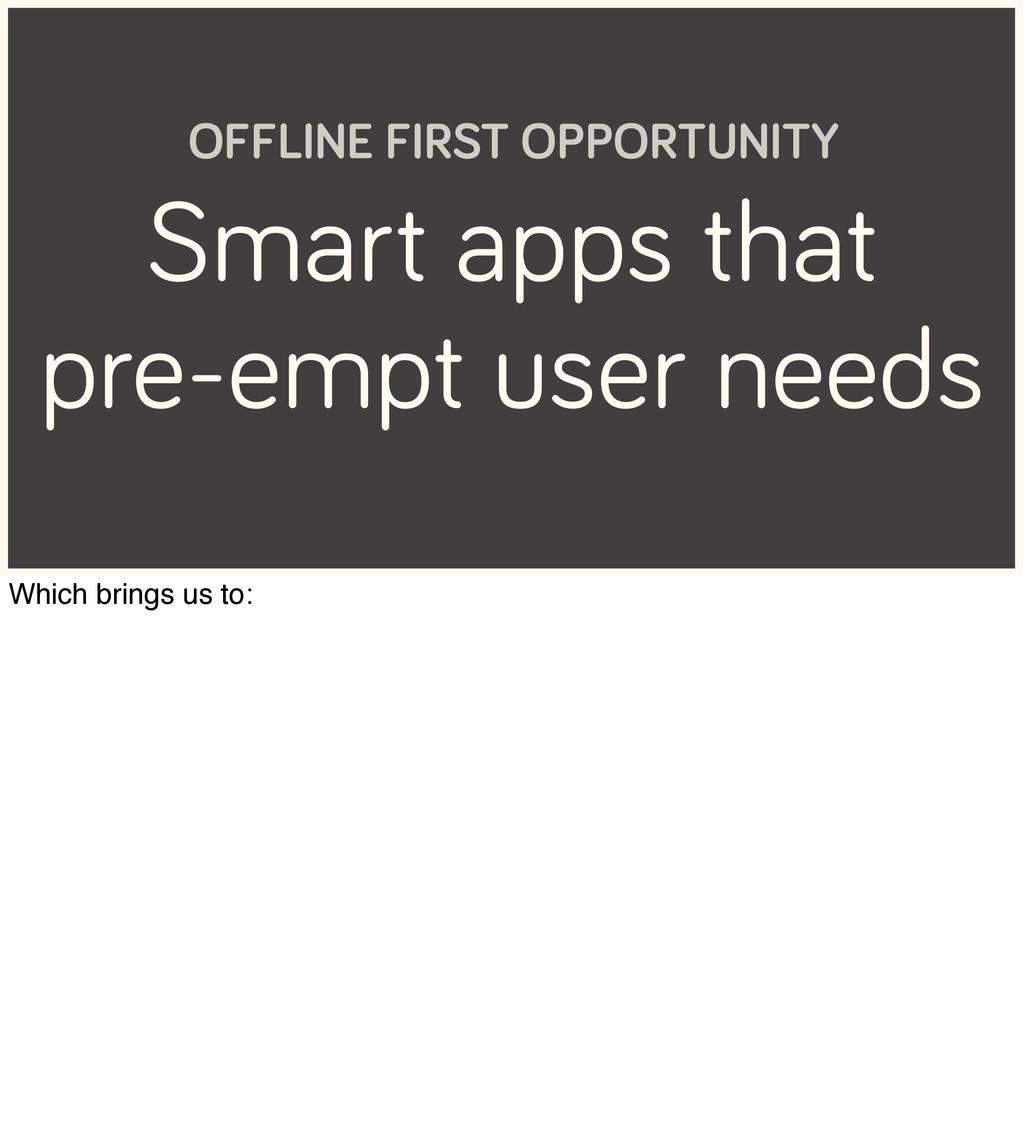 Smart apps that pre-empt user needs OFFLINE FIR...