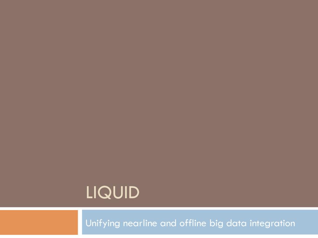 LIQUID Unifying nearline and offline big data i...