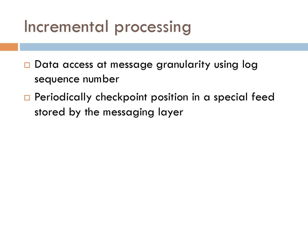 Incremental processing ¨ Data access at messa...