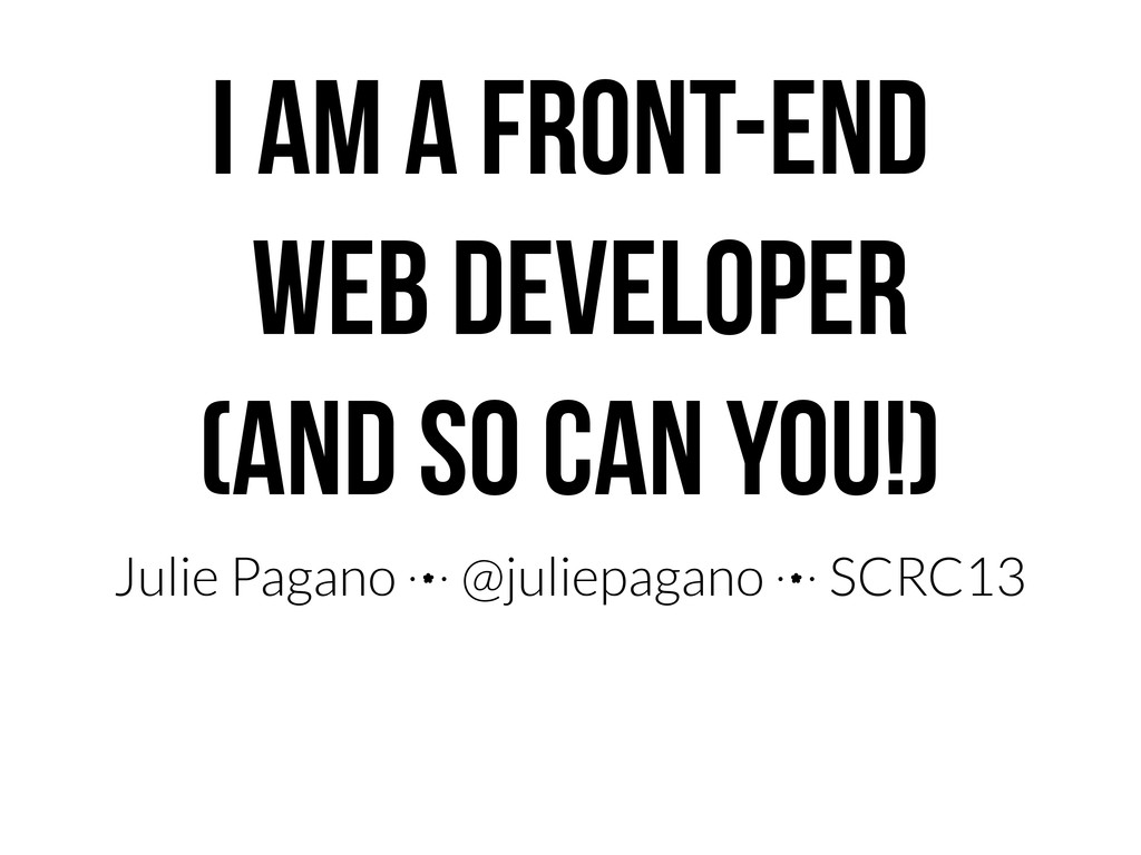 I AM A FRONT-END WEB DEVELOPER (AND SO CAN YOU!...