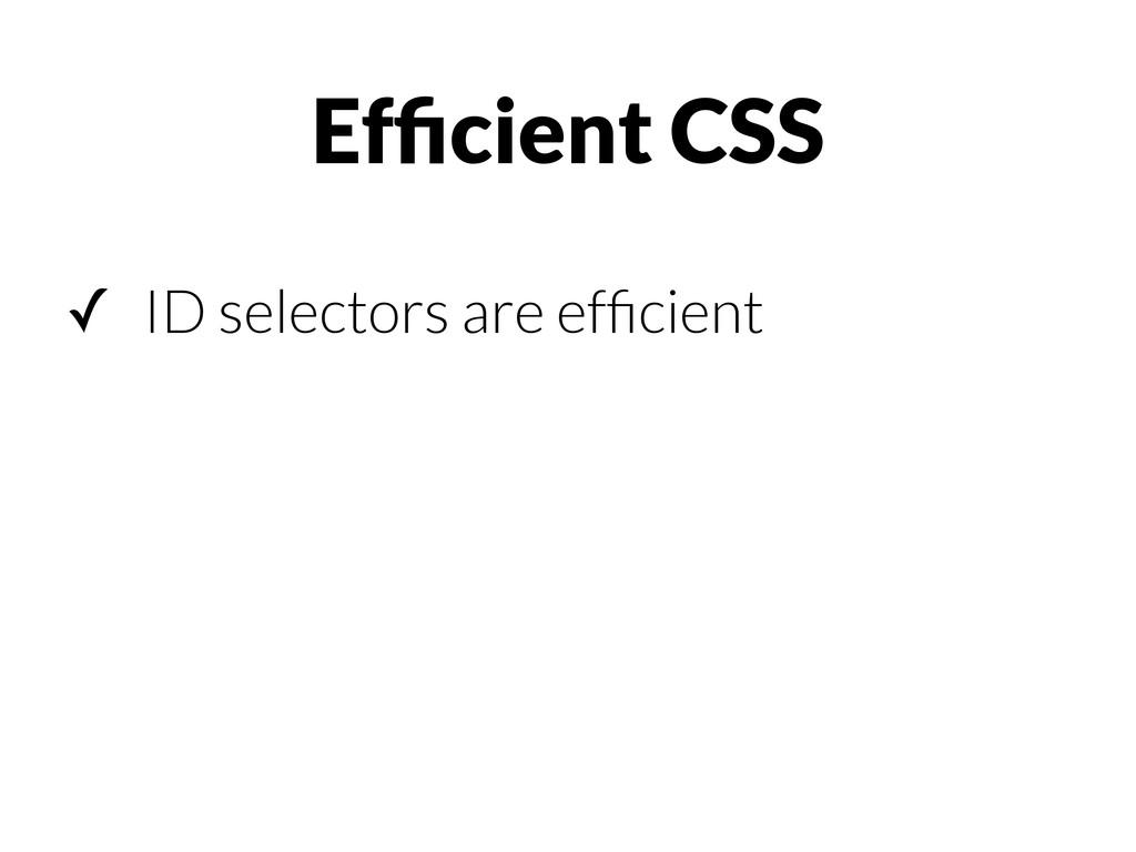 ✓ ID selectors are efficient Efficient CSS