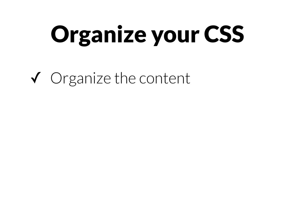 Organize your CSS ✓ Organize the content