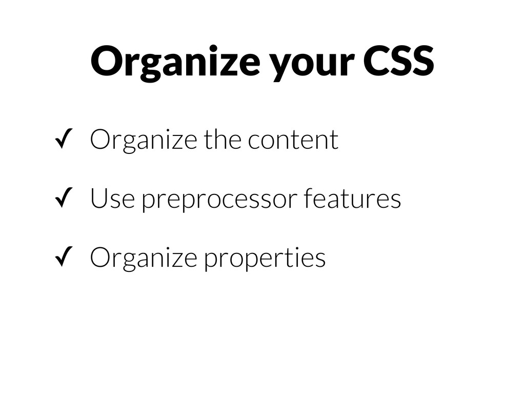 Organize your CSS ✓ Organize the content ✓ Use ...