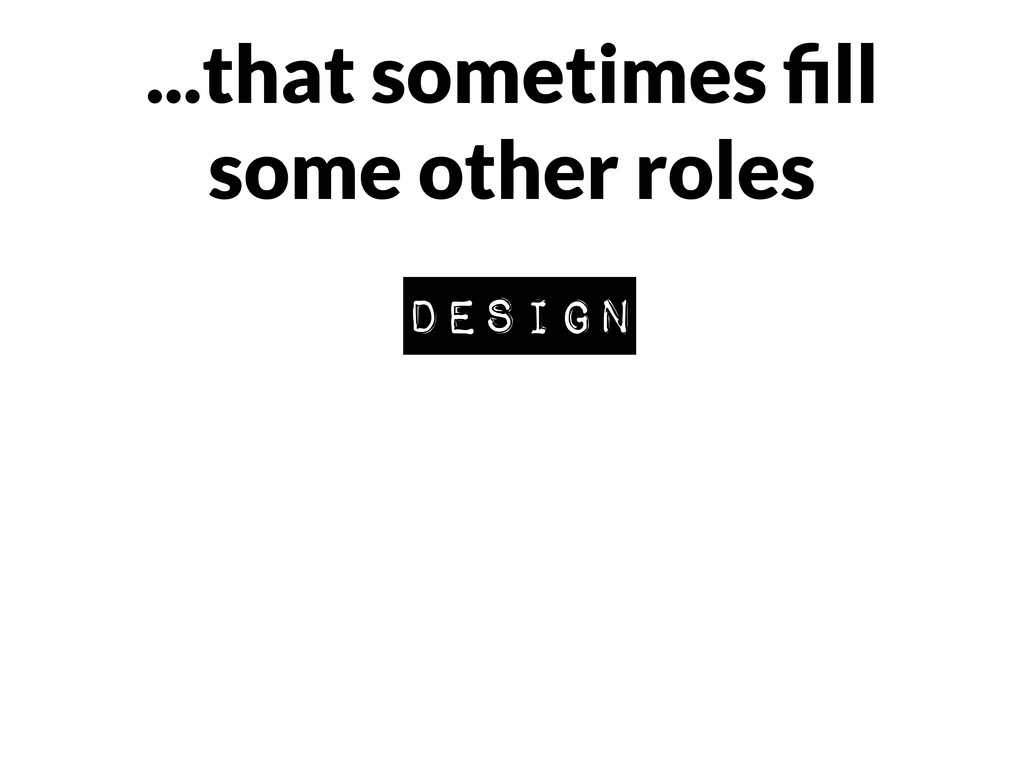 ...that sometimes fill some other roles design