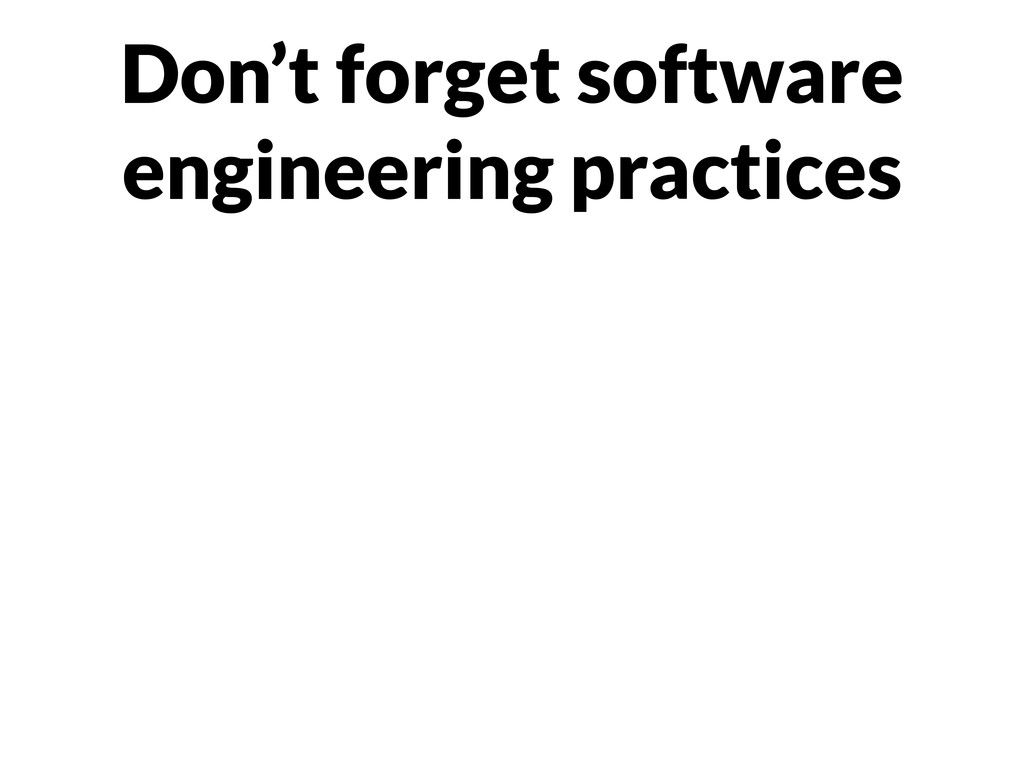 Don't forget software engineering practices