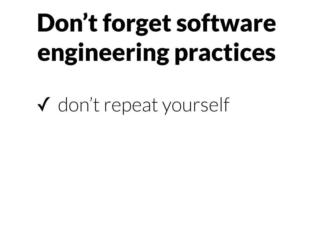 Don't forget software engineering practices ✓ d...