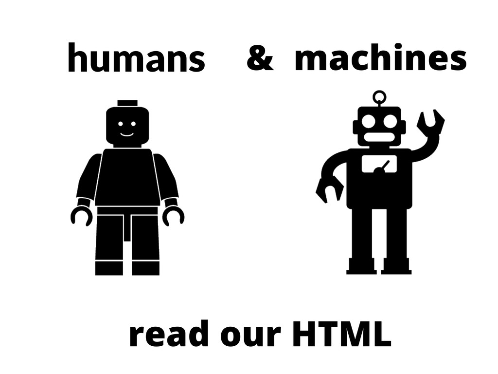 humans read our HTML machines &