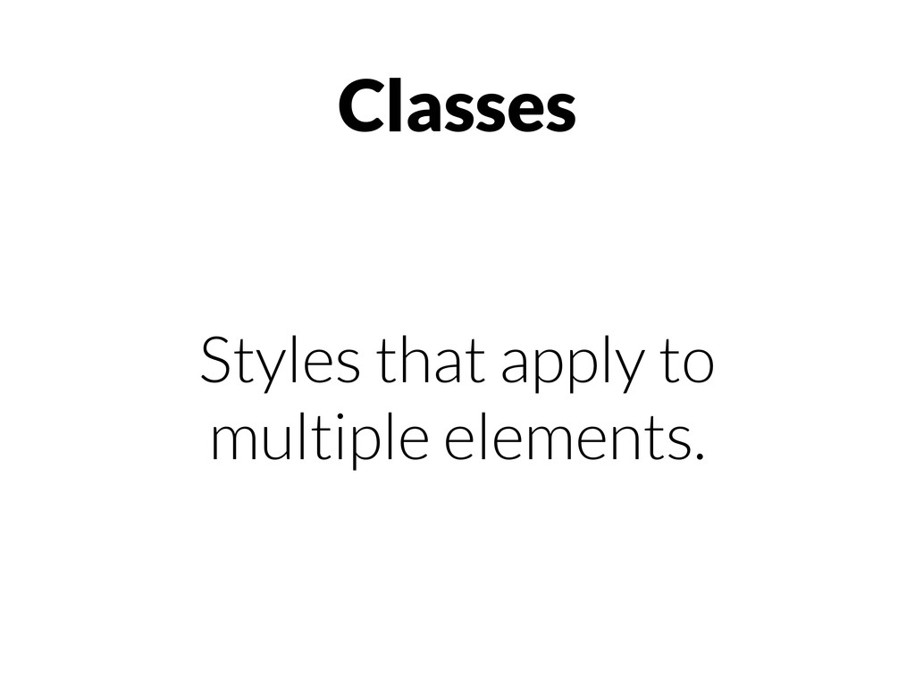 Classes Styles that apply to multiple elements.