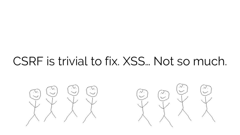 CSRF is trivial to fix. XSS… Not so much.