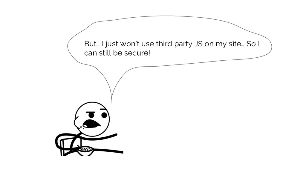 But… I just won't use third party JS on my site...