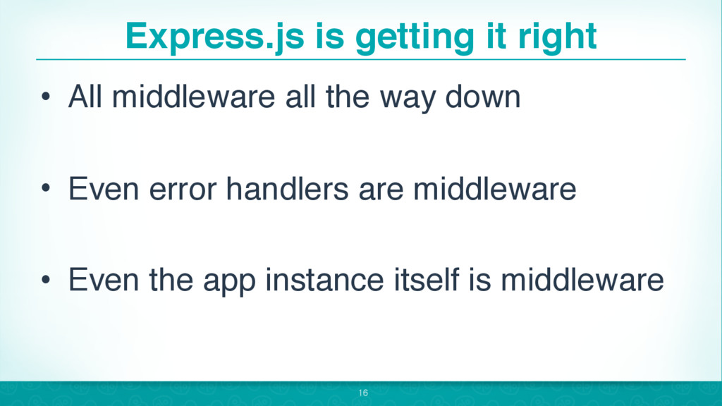 Express.js is getting it right • All middleware...