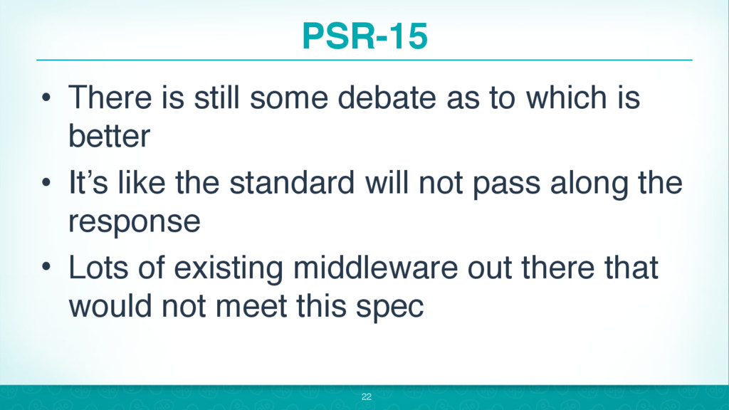 PSR-15 • There is still some debate as to which...