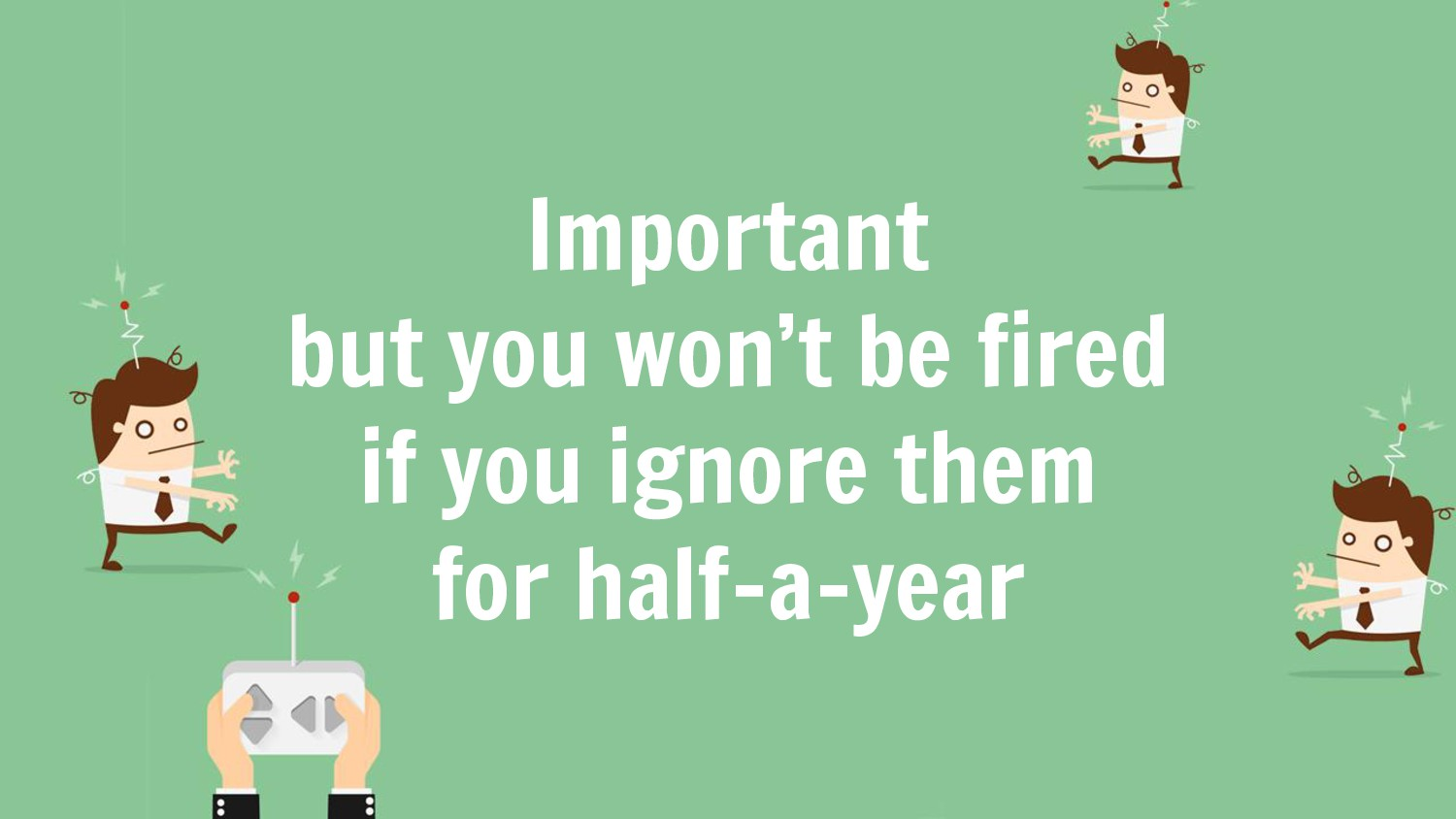 Important but you won't be fired if you ignore ...