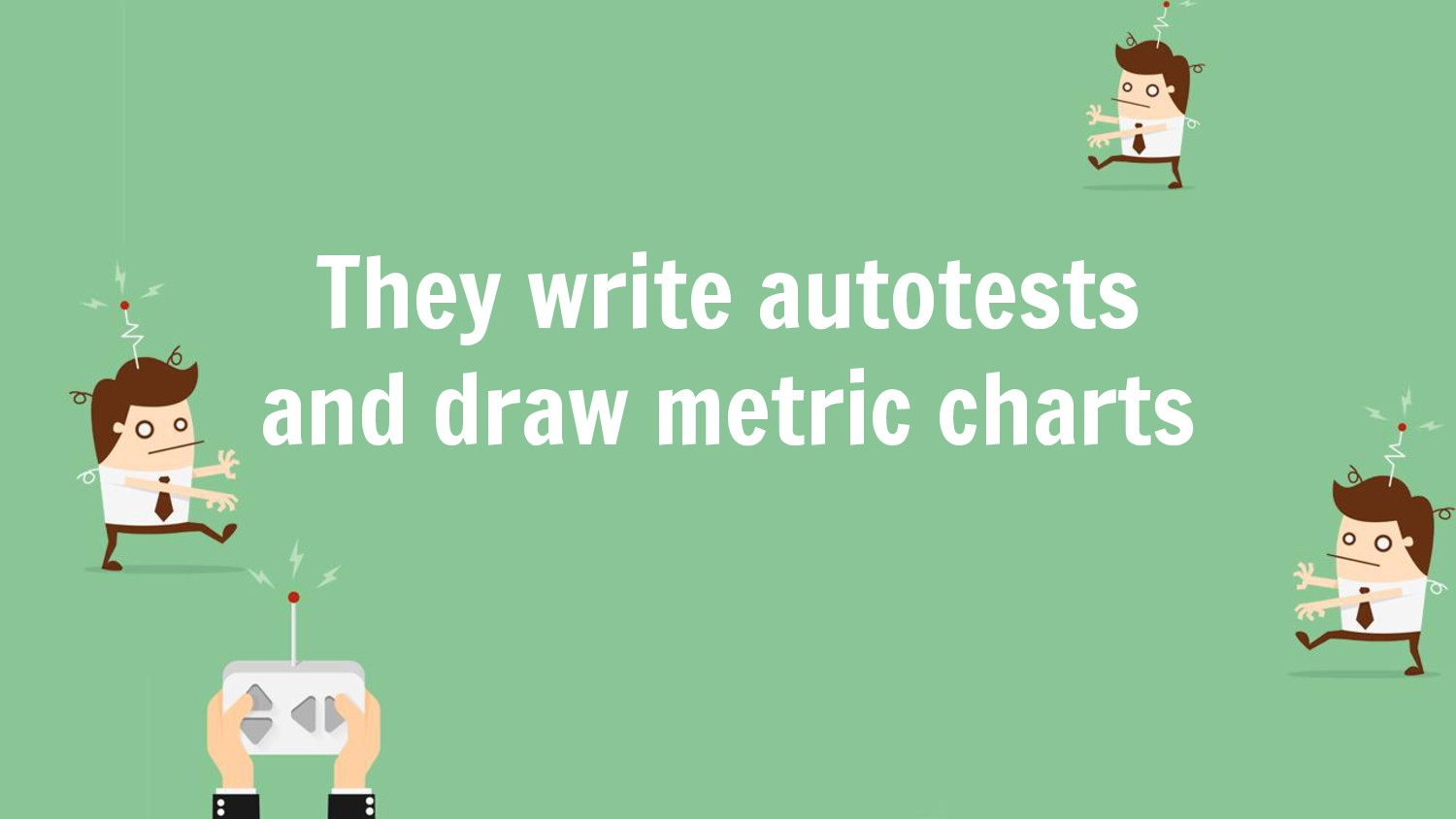 They write autotests and draw metric charts