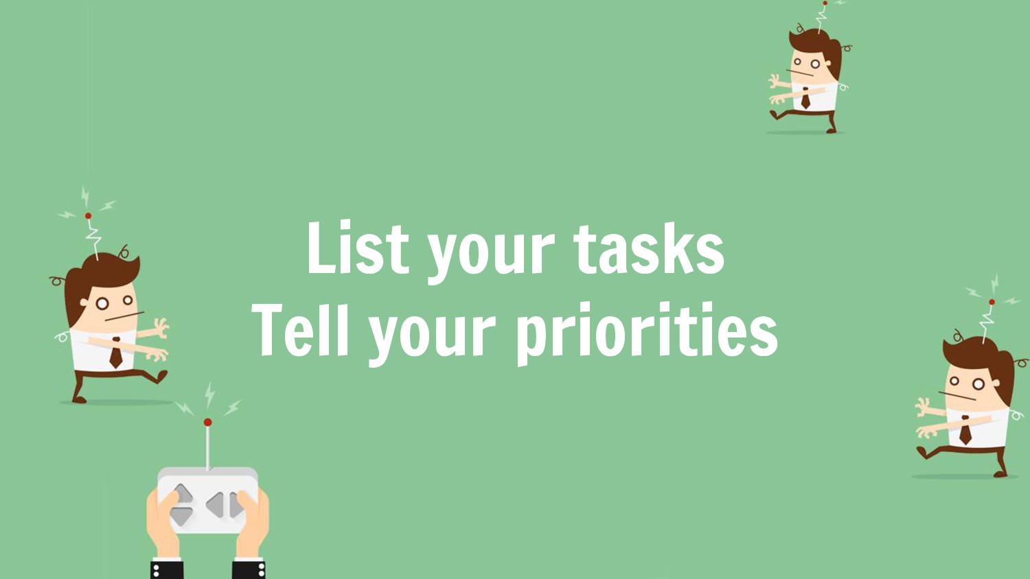 List your tasks Tell your priorities