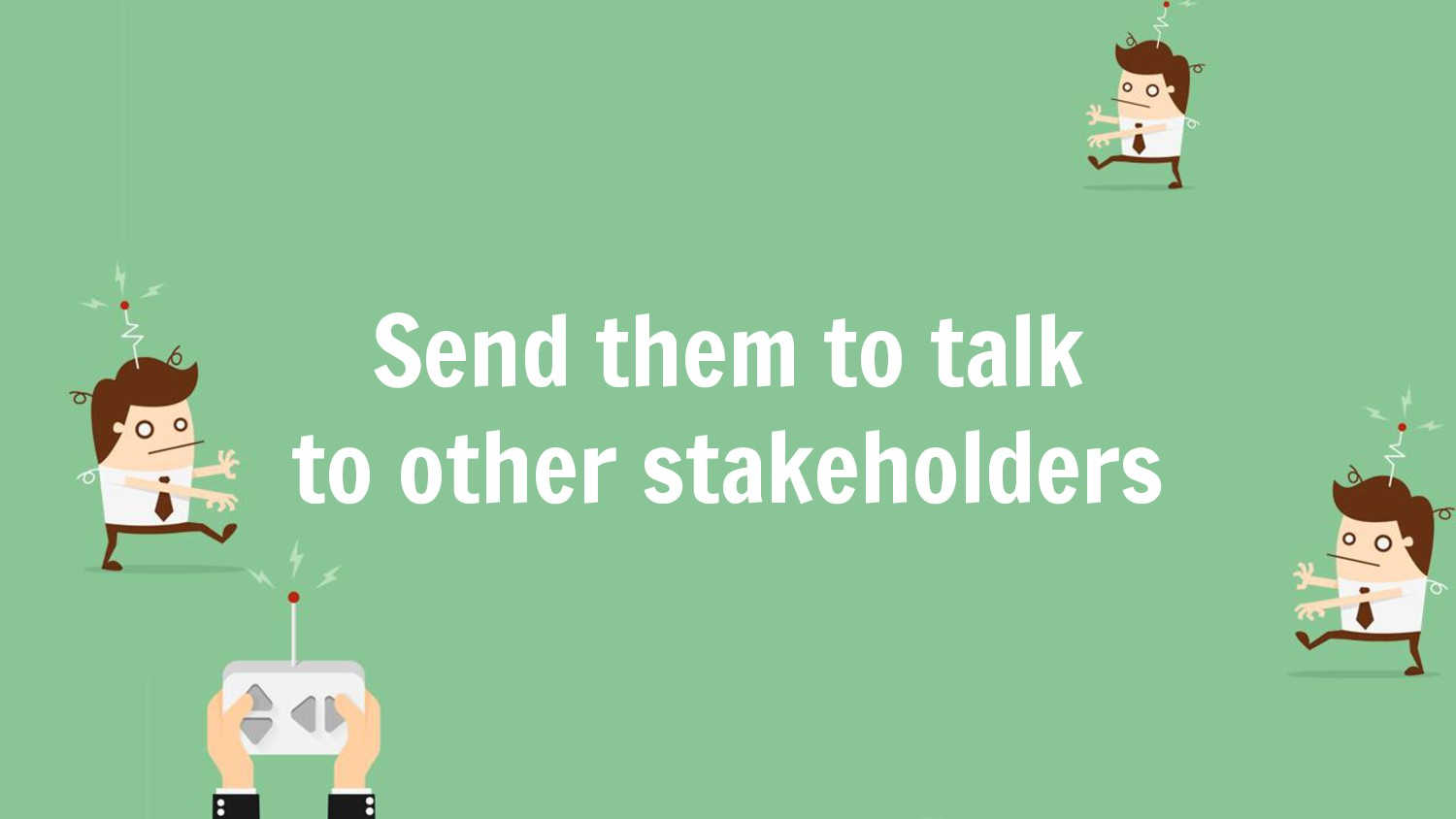 Send them to talk to other stakeholders