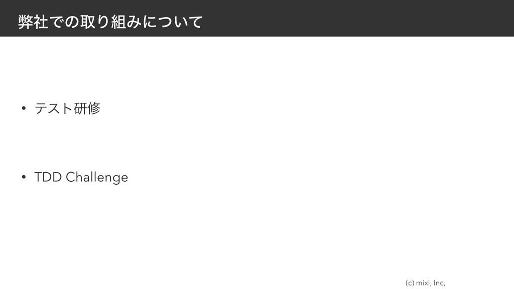 (c) mixi, Inc, ฐࣾͰͷऔΓΈʹ͍ͭͯ • ςετݚम • TDD Chall...