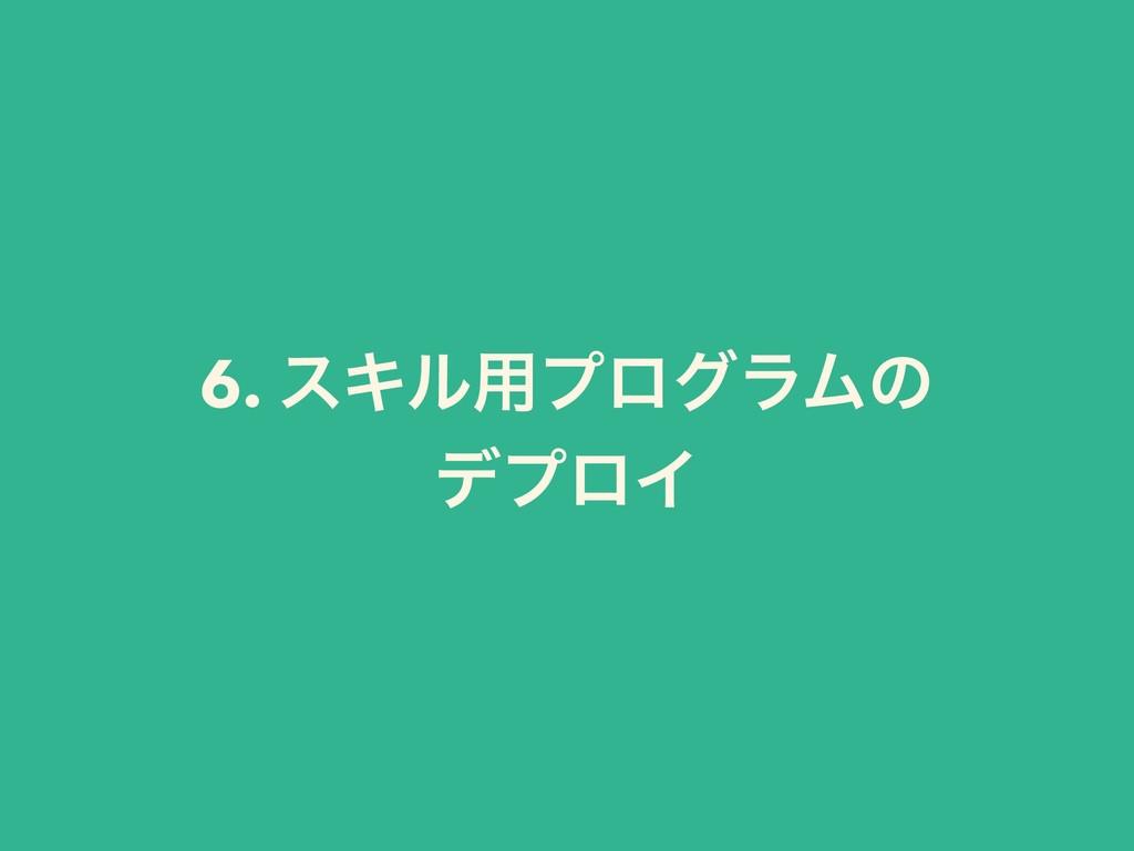 6. εΩϧ༻ϓϩάϥϜͷ σϓϩΠ
