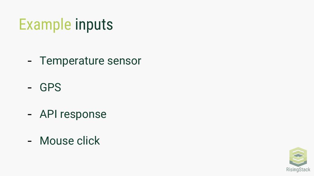 Example inputs - Temperature sensor - GPS - API...