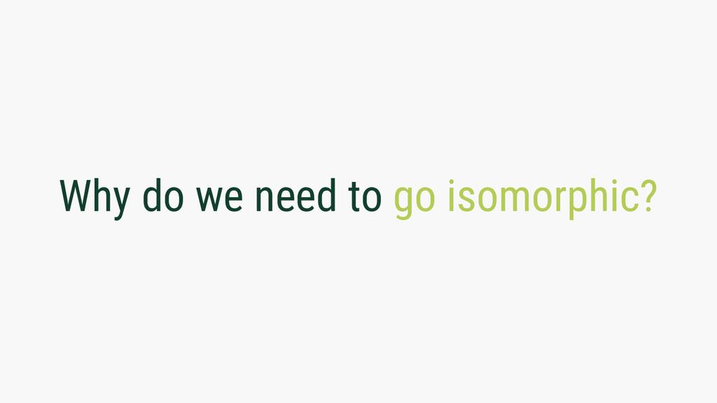 Why do we need to go isomorphic?