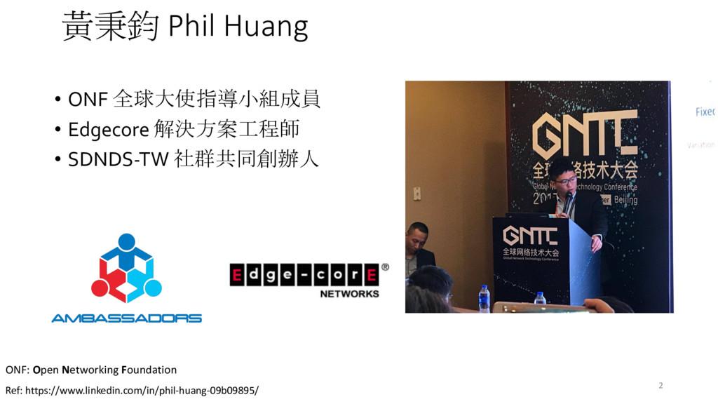 2 黃秉鈞 Phil Huang • ONF 全球大使指導小組成員 • Edgecore 解決...
