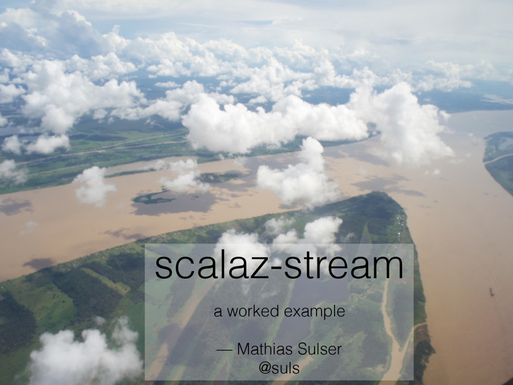 scalaz-stream a worked example — Mathias Sulser...