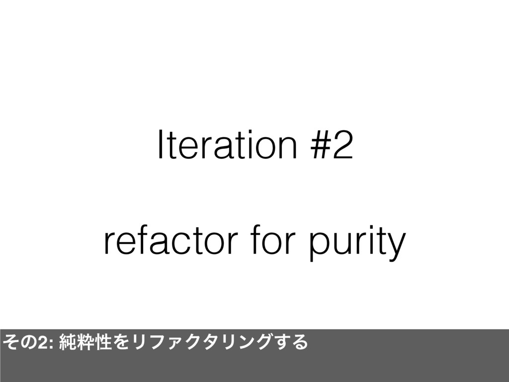 Iteration #2 refactor for purity ͦͷ2: ७ਮੑΛϦϑΝΫλ...