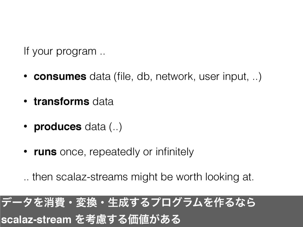 If your program .. • consumes data (file, db, ne...