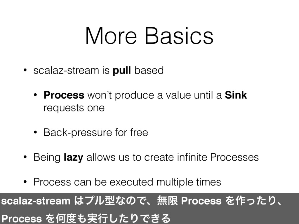More Basics • scalaz-stream is pull based • Pro...