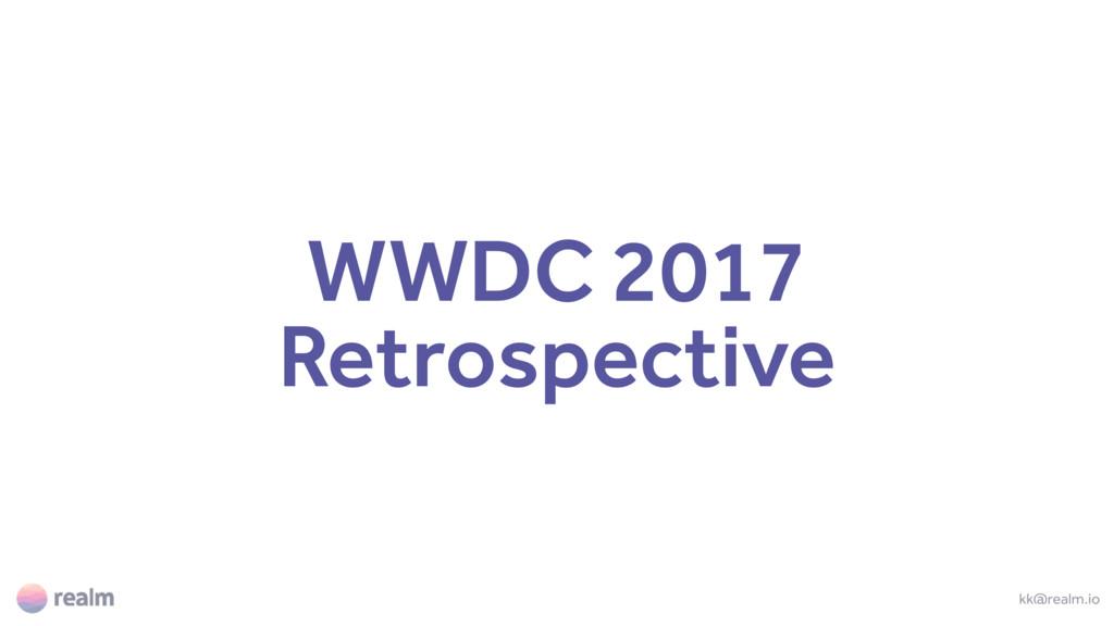 WWDC 2017 Retrospective kk@realm.io