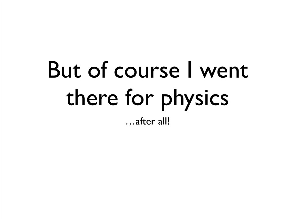 But of course I went there for physics …after a...