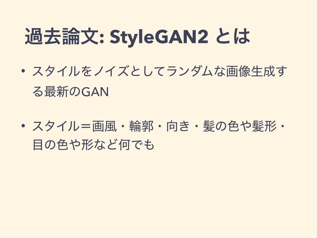 աڈจ: StyleGAN2 ͱ • ελΠϧΛϊΠζͱͯ͠ϥϯμϜͳը૾ੜ͢ Δ࠷৽ͷ...