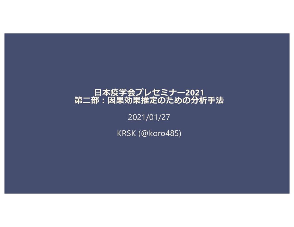 ⽇本疫学会プレセミナー2021 第⼆部︓因果効果推定のための分析⼿法 2021/01/27 K...
