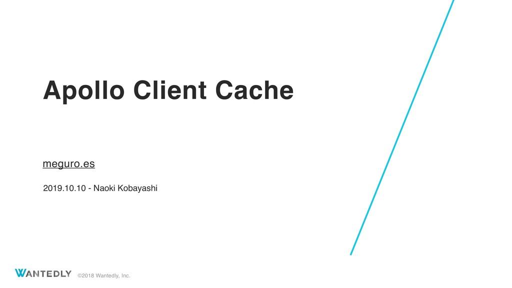 ©2018 Wantedly, Inc. Apollo Client Cache meguro...