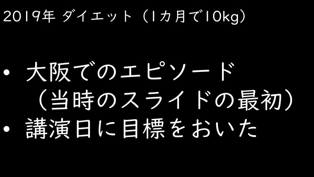 2019年 ダイエット(1カ月で10kg) • 大阪でのエピソード (当時のスライドの最初) ...