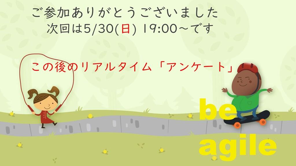 ご参加ありがとうございました 次回は5/30(日) 19:00~です be agile この後...
