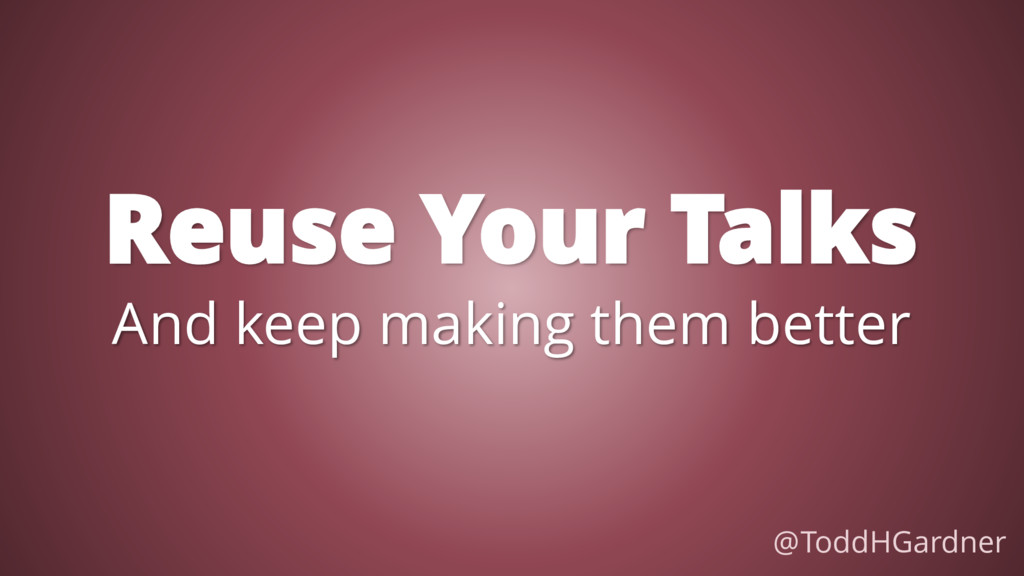 Reuse Your Talks @ToddHGardner And keep making ...