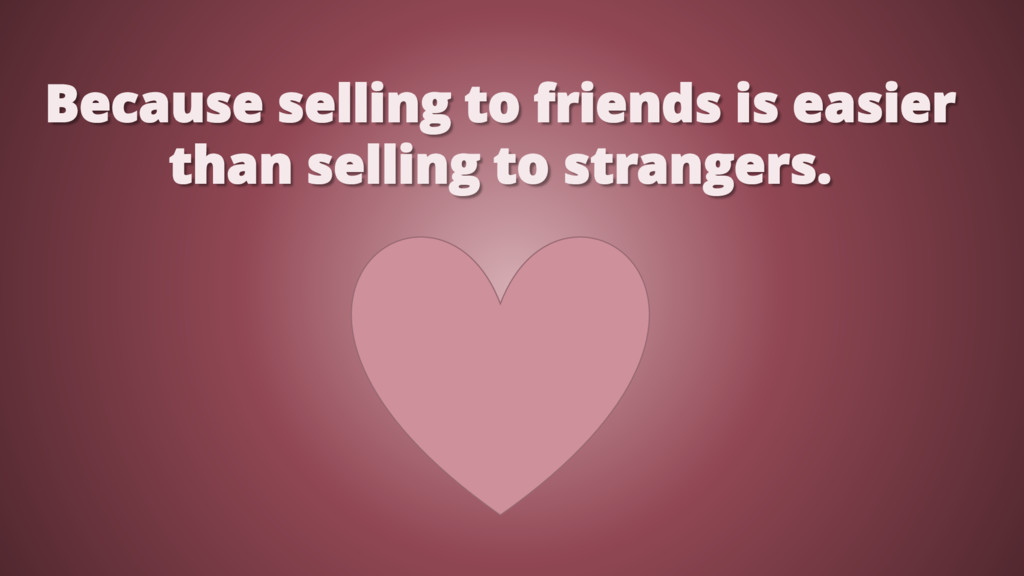 Because selling to friends is easier than selli...